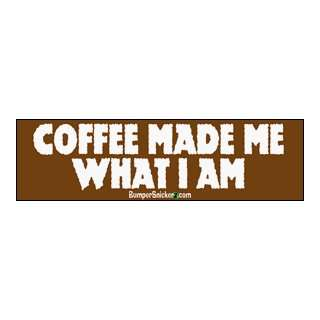Coffee Made Me What I Am   funny bumper stickers (Medium